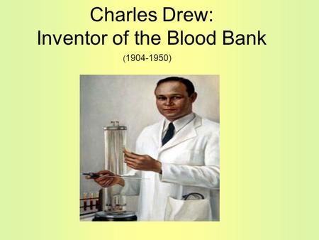 Charles Drew: Inventor of the Blood Bank ( 1904-1950)