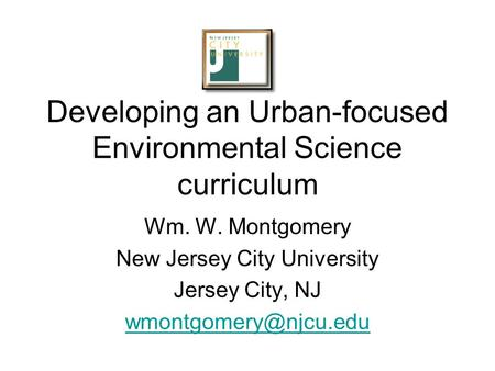 Developing an <strong>Urban</strong>-focused Environmental Science curriculum Wm. W. Montgomery New Jersey City University Jersey City, NJ
