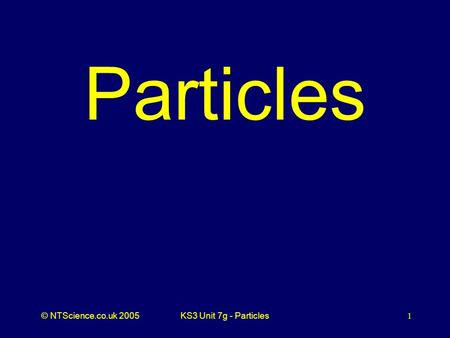 © NTScience.co.uk 2005KS3 Unit 7g - Particles1 Particles.