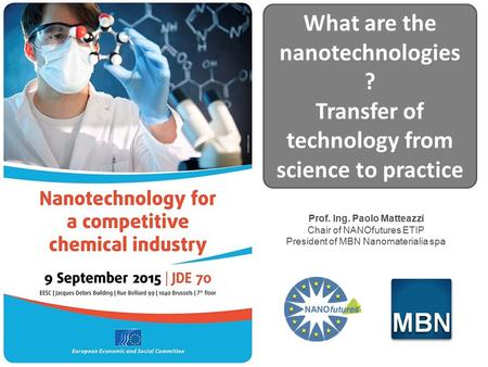 Prof. Ing. Paolo Matteazzi Chair of NANOfutures ETIP President of MBN Nanomaterialia spa What are the nanotechnologies ? Transfer of technology from science.