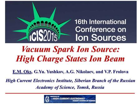 Vacuum Spark Ion Source: High Charge States Ion Beam E.M. Oks, G.Yu. Yushkov, A.G. Nikolaev, and V.P. Frolova High Current Electronics Institute, Siberian.