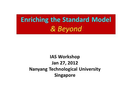 Enriching the Standard Model & Beyond IAS Workshop Jan 27, 2012 Nanyang Technological University Singapore.
