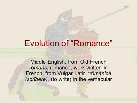 "Evolution of ""Romance"" Middle English, from Old French romans, romance, work written in French, from Vulgar Latin *rōmānicē (scrībere), (to write) in the."