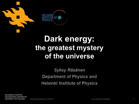 Www.helsinki.fi/yliopisto Dark energy: the greatest mystery of the universe Syksy Räsänen Department of Physics and Helsinki Institute of Physics Arkadia.