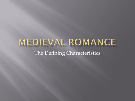 The Defining Characteristics.  12 th -15 th century (1100-1400)  Earlier romances in verse (poetic form)  Later ones sometimes in prose (NOT poetry)