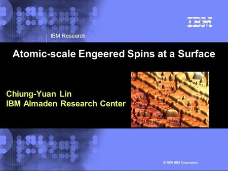 © 2002 IBM Corporation IBM Research © 2005 IBM Corporation© 2006 IBM Corporation Atomic-scale Engeered Spins at a Surface Chiung-Yuan Lin IBM Almaden Research.