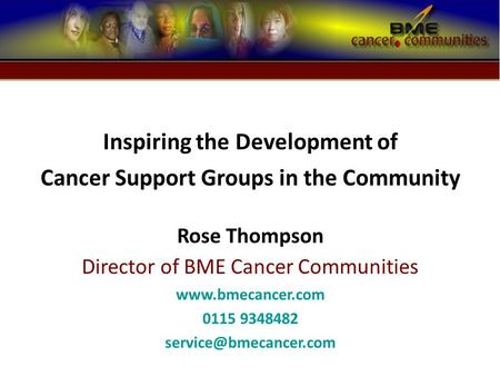 Inspiring the Development of Cancer Support Groups in the Community Rose Thompson Director of BME Cancer Communities  0115 9348482