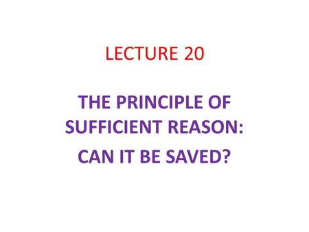 LECTURE 20 THE PRINCIPLE OF SUFFICIENT REASON: CAN IT BE SAVED?
