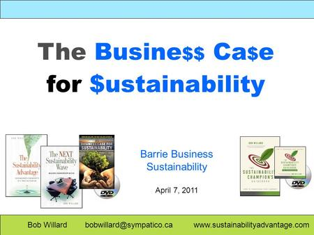 The Busine $$ Ca $ e for $ustainability Bob Willard  Barrie Business Sustainability April 7, 2011.