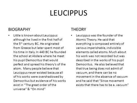LEUCIPPUS BIOGRAPHY Little is known about Leucippus although he lived in the first half of the 5 th century BC. He originated from Greece but later spent.