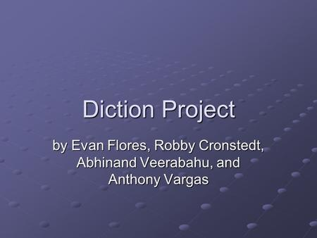Diction Project by Evan Flores, Robby Cronstedt, Abhinand Veerabahu, and Anthony Vargas.