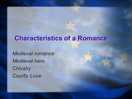 Characteristics of a Romance Medieval romance Medieval hero Chivalry Courtly Love Medieval romance Medieval hero Chivalry Courtly Love.