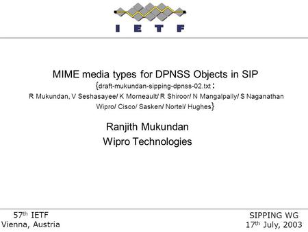 57 th IETF Vienna, Austria SIPPING WG 17 th July, 2003 MIME media types for DPNSS Objects in SIP { draft-mukundan-sipping-dpnss-02.txt : R Mukundan, V.