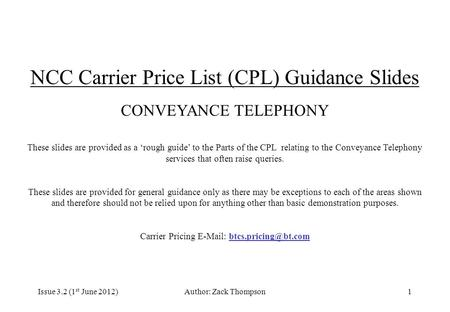 Issue 3.2 (1 st June 2012)Author: Zack Thompson1 NCC Carrier Price List (CPL) Guidance Slides CONVEYANCE TELEPHONY These slides are provided as a 'rough.