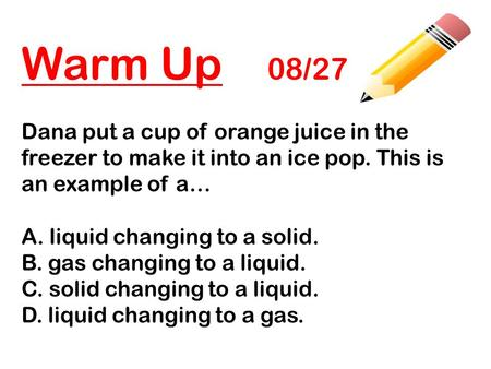 Warm Up 08/27 Dana put a cup of orange juice in the freezer to make it into an ice pop. This is an example of a… A. liquid changing to a solid. B. gas.