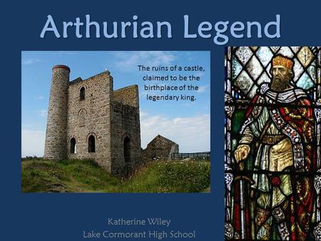 Arthurian Legend Katherine Wiley Lake Cormorant High School The ruins of a castle, claimed to be the birthplace of the legendary king.