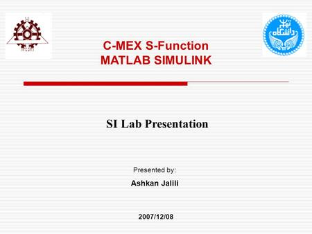 C-MEX S-Function MATLAB SIMULINK SI Lab Presentation Presented by: Ashkan Jalili 2007/12/08.
