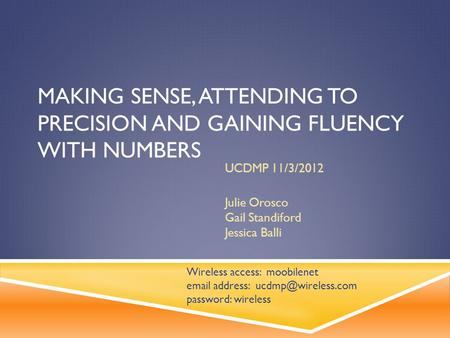 MAKING SENSE, ATTENDING TO PRECISION AND GAINING FLUENCY WITH NUMBERS UCDMP 11/3/2012 Julie Orosco Gail Standiford Jessica Balli Wireless access: moobilenet.