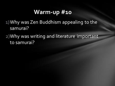 1)Why was Zen Buddhism appealing to the samurai? 2)Why was writing and literature important to samurai? Warm-up #10.