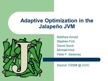 Adaptive Optimization in the Jalapeño JVM Matthew Arnold Stephen Fink David Grove Michael Hind Peter F. Sweeney Source: UIUC.