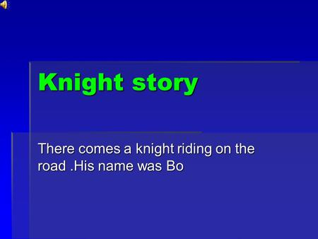 Knight story There comes a knight riding on the road.His name was Bo.