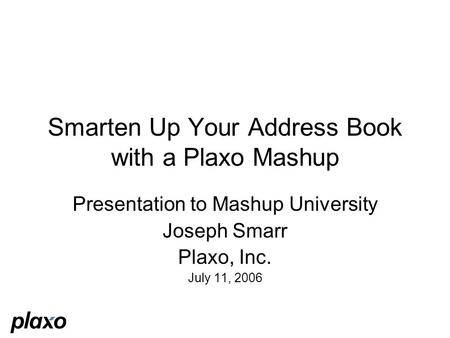 Smarten Up Your Address Book with a Plaxo Mashup Presentation to Mashup University Joseph Smarr Plaxo, Inc. July 11, 2006.