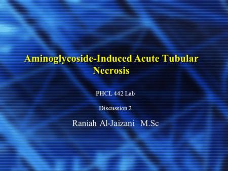 Aminoglycoside-Induced Acute Tubular Necrosis PHCL 442 Lab Discussion 2 Raniah Al-Jaizani M.Sc.