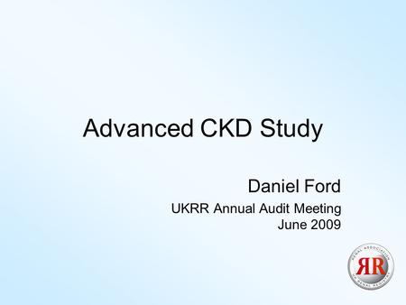 Advanced CKD Study Daniel Ford UKRR Annual Audit Meeting June 2009.