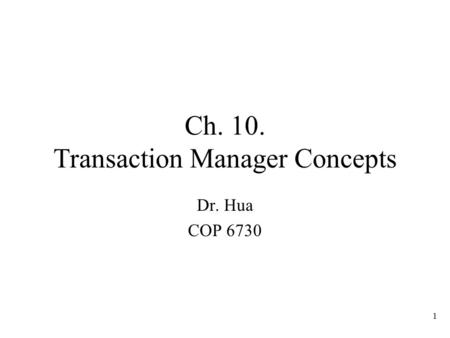 1 Ch. 10. Transaction Manager Concepts Dr. Hua COP 6730.