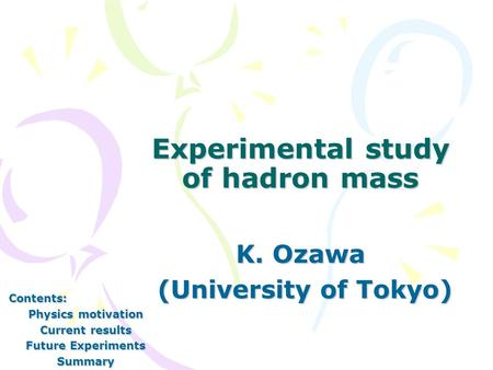 Experimental study of hadron mass K. Ozawa (University of Tokyo) (University of Tokyo) Contents: Physics motivation Current results Future Experiments.
