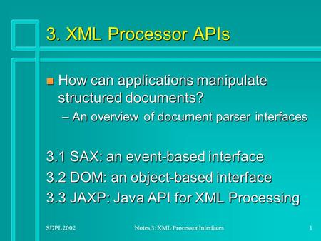SDPL 2002Notes 3: XML Processor Interfaces1 3. XML Processor APIs n How can applications manipulate structured documents? –An overview of document parser.