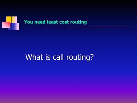 What is call routing? You need least cost routing.