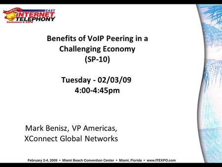 Benefits of VoIP Peering in a Challenging Economy (SP-10) Tuesday - 02/03/09 4:00-4:45pm Mark Benisz, VP Americas, XConnect Global Networks.