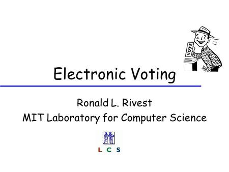 Electronic Voting Ronald L. Rivest MIT Laboratory for Computer Science.