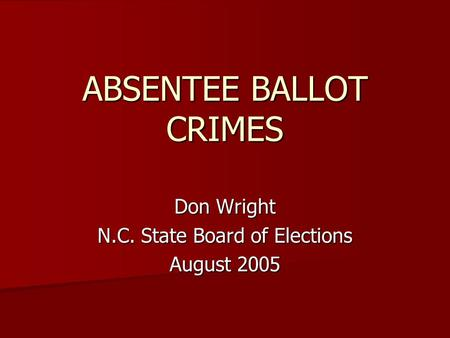 ABSENTEE BALLOT CRIMES Don Wright N.C. State Board of Elections August 2005.