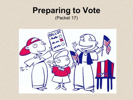 Preparing to Vote (Packet 17). General voting words Ballot: the paper you vote on. Candidate: someone running for office. Issues: important ideas or concerns.