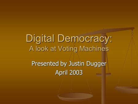 Digital Democracy: A look at Voting Machines Presented by Justin Dugger April 2003.