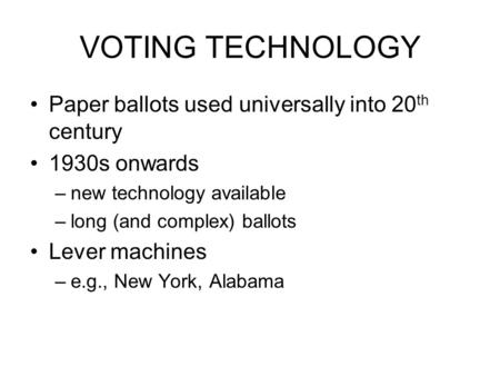 VOTING TECHNOLOGY Paper ballots used universally into 20 th century 1930s onwards –new technology available –long (and complex) ballots Lever machines.
