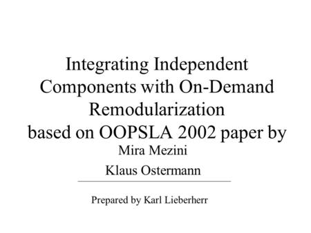 Integrating Independent Components with On-Demand Remodularization based on OOPSLA 2002 paper by Mira Mezini Klaus Ostermann Prepared by Karl Lieberherr.