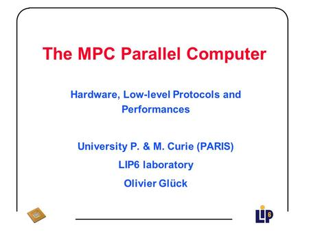 The MPC Parallel Computer Hardware, Low-level Protocols and Performances University P. & M. Curie (PARIS) LIP6 laboratory Olivier Glück.