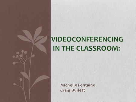 Michelle Fontaine Craig Bullett VIDEOCONFERENCING IN THE CLASSROOM: