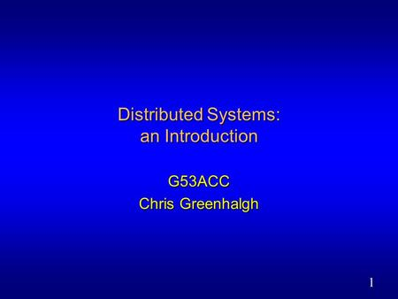 1 Distributed Systems: an Introduction G53ACC Chris Greenhalgh.