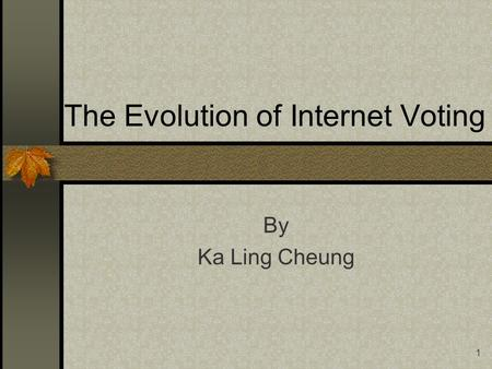 1 The Evolution of Internet Voting By Ka Ling Cheung.