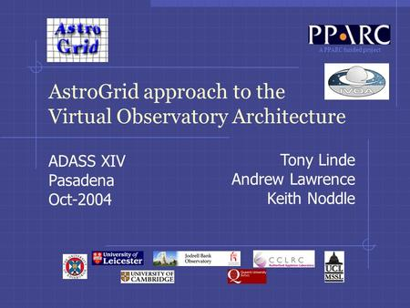 A PPARC funded project AstroGrid approach to the Virtual Observatory Architecture ADASS XIV Pasadena Oct-2004 Tony Linde Andrew Lawrence Keith Noddle.