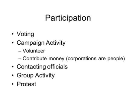 Participation Voting Campaign Activity –Volunteer –Contribute money (corporations are people) Contacting officials Group Activity Protest.