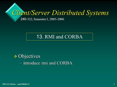 240-322 Cli/Serv.: rmiCORBA/131 Client/Server Distributed Systems v Objectives –introduce rmi and CORBA 240-322, Semester 1, 2005-2006 13. RMI and CORBA.