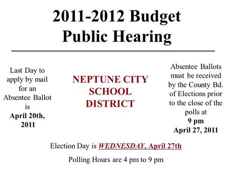 2011-2012 Budget Public Hearing Last Day to apply by mail for an Absentee Ballot is April 20th, 2011 Election Day is WEDNESDAY, April 27th Polling Hours.
