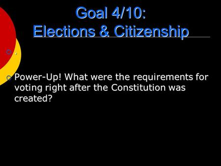 Goal 4/10: Elections & Citizenship .  Power-Up! What were the requirements for voting right after the Constitution was created?