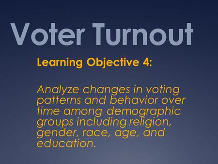 Voter Turnout Learning Objective 4: Analyze changes in voting patterns and behavior over time among demographic groups including religion, gender, race,