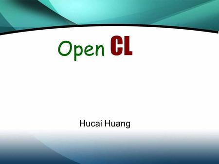 Open CL Hucai Huang. Introduction Today's computing environments are becoming more multifaceted, exploiting the capabilities of a range of multi-core.